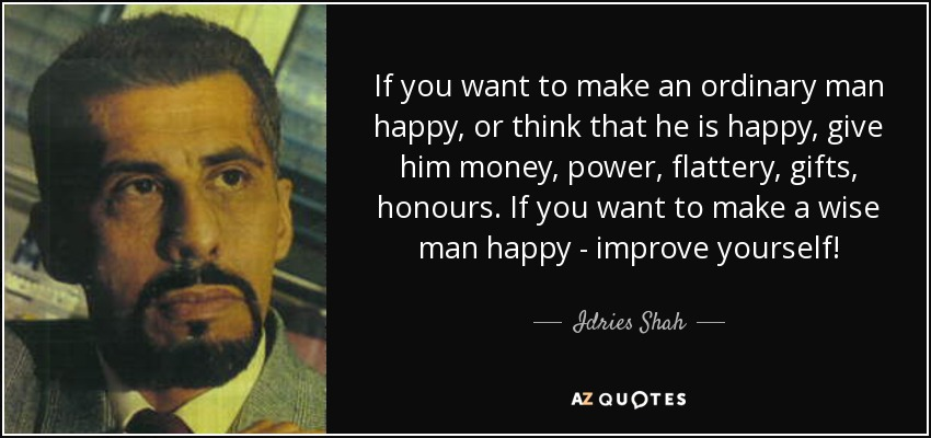 If you want to make an ordinary man happy, or think that he is happy, give him money, power, flattery, gifts, honours. If you want to make a wise man happy - improve yourself! - Idries Shah