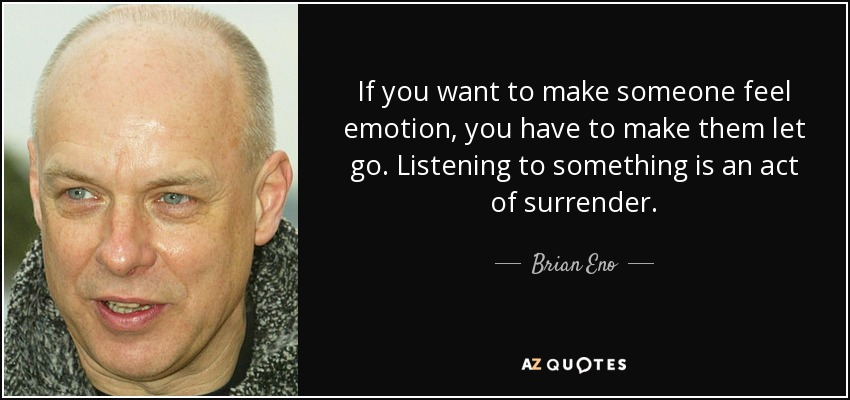 If you want to make someone feel emotion, you have to make them let go. Listening to something is an act of surrender. - Brian Eno