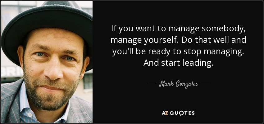 If you want to manage somebody, manage yourself. Do that well and you'll be ready to stop managing. And start leading. - Mark Gonzales