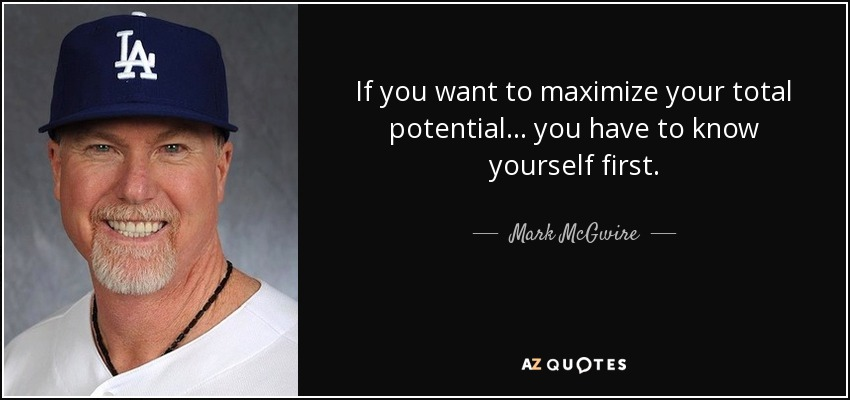If you want to maximize your total potential ... you have to know yourself first. - Mark McGwire