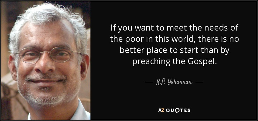 If you want to meet the needs of the poor in this world, there is no better place to start than by preaching the Gospel. - K.P. Yohannan