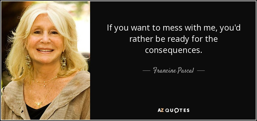 If you want to mess with me, you'd rather be ready for the consequences. - Francine Pascal