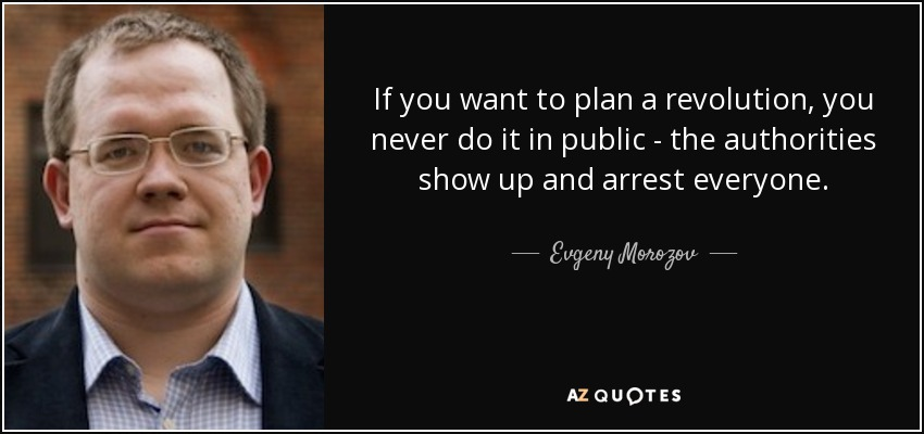 If you want to plan a revolution, you never do it in public - the authorities show up and arrest everyone. - Evgeny Morozov