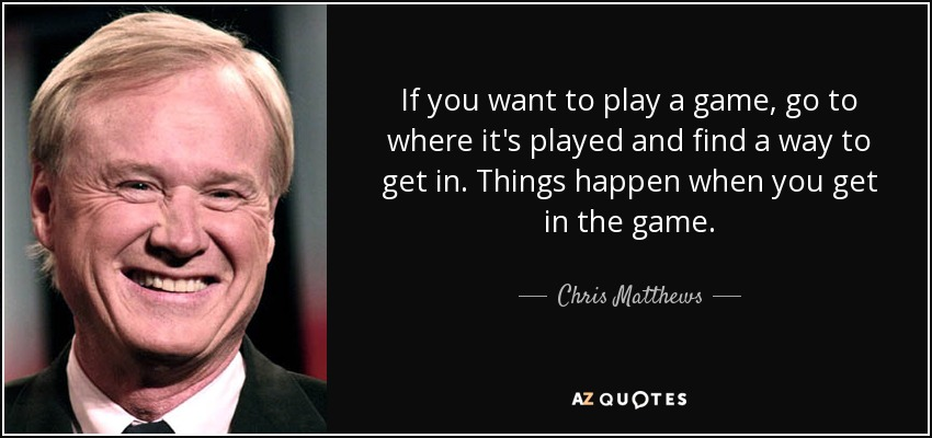 If you want to play a game, go to where it's played and find a way to get in. Things happen when you get in the game. - Chris Matthews