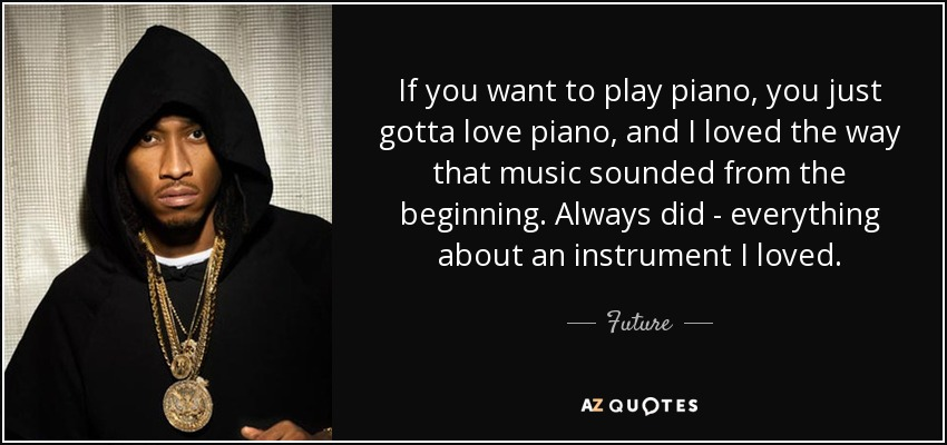 If you want to play piano, you just gotta love piano, and I loved the way that music sounded from the beginning. Always did - everything about an instrument I loved. - Future