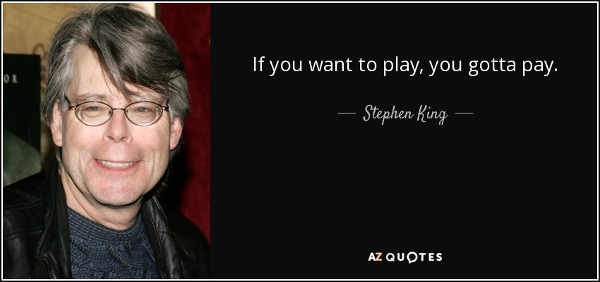 If you want to play, you gotta pay. - Stephen King