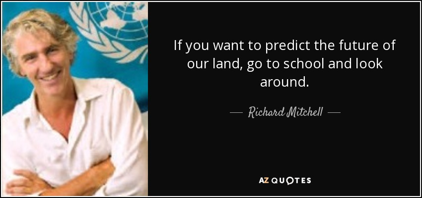 If you want to predict the future of our land, go to school and look around. - Richard Mitchell