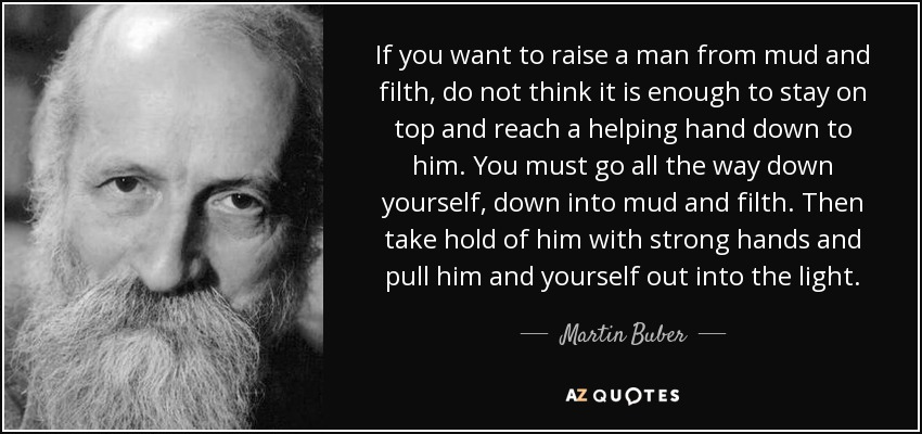 If you want to raise a man from mud and filth, do not think it is enough to stay on top and reach a helping hand down to him. You must go all the way down yourself, down into mud and filth. Then take hold of him with strong hands and pull him and yourself out into the light. - Martin Buber
