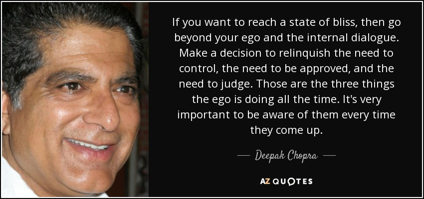 If you want to reach a state of bliss, then go beyond your ego and the internal dialogue. Make a decision to relinquish the need to control, the need to be approved, and the need to judge. Those are the three things the ego is doing all the time. It's very important to be aware of them every time they come up. - Deepak Chopra