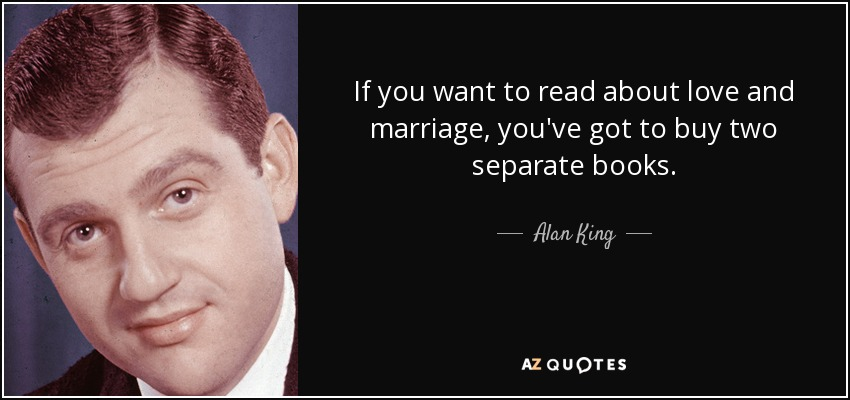 If you want to read about love and marriage, you've got to buy two separate books. - Alan King