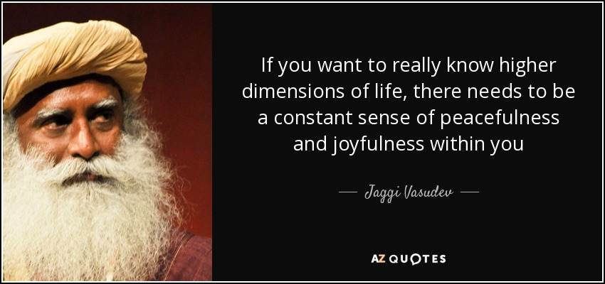 If you want to really know higher dimensions of life, there needs to be a constant sense of peacefulness and joyfulness within you - Jaggi Vasudev