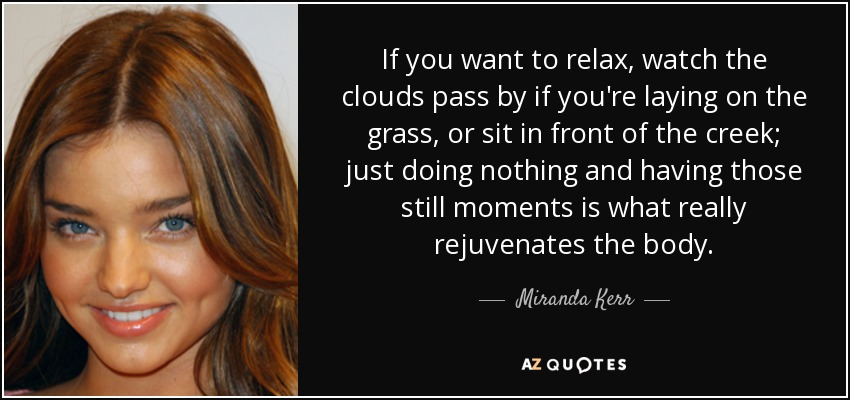 If you want to relax, watch the clouds pass by if you're laying on the grass, or sit in front of the creek; just doing nothing and having those still moments is what really rejuvenates the body. - Miranda Kerr