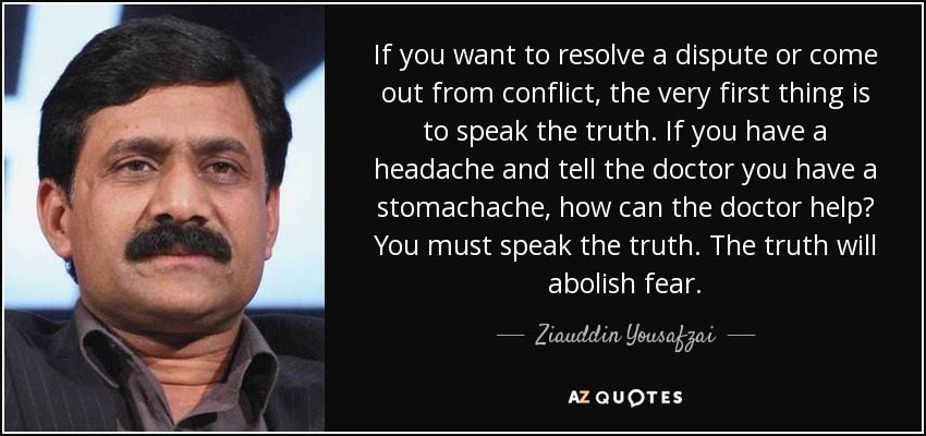 If you want to resolve a dispute or come out from conflict, the very first thing is to speak the truth. If you have a headache and tell the doctor you have a stomachache, how can the doctor help? You must speak the truth. The truth will abolish fear. - Ziauddin Yousafzai