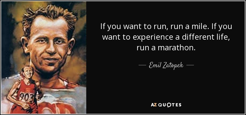 If you want to run, run a mile. If you want to experience a different life, run a marathon. - Emil Zatopek