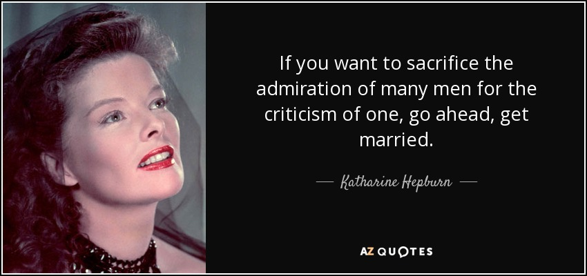 If you want to sacrifice the admiration of many men for the criticism of one, go ahead, get married. - Katharine Hepburn