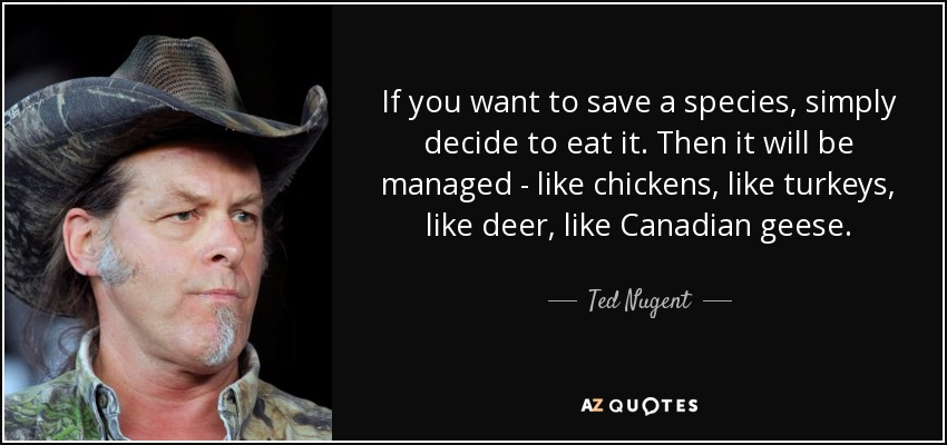 If you want to save a species, simply decide to eat it. Then it will be managed - like chickens, like turkeys, like deer, like Canadian geese. - Ted Nugent