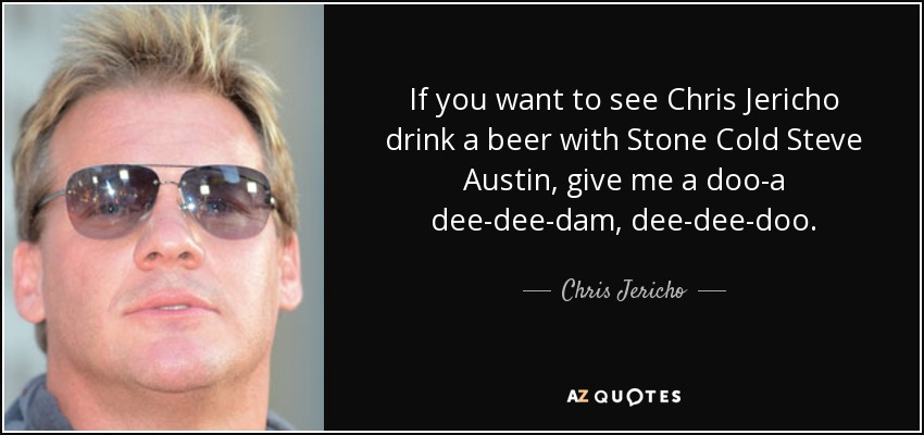 If you want to see Chris Jericho drink a beer with Stone Cold Steve Austin, give me a doo-a dee-dee-dam, dee-dee-doo. - Chris Jericho