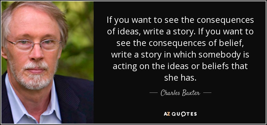 If you want to see the consequences of ideas, write a story. If you want to see the consequences of belief, write a story in which somebody is acting on the ideas or beliefs that she has. - Charles Baxter