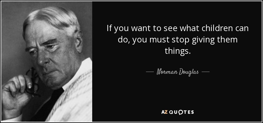 If you want to see what children can do, you must stop giving them things. - Norman Douglas