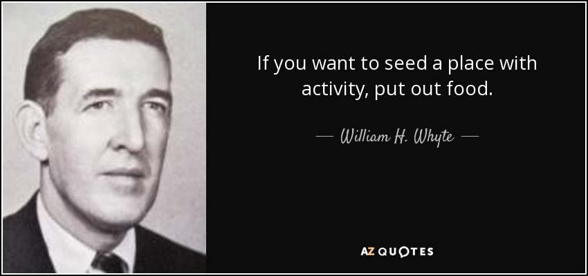 If you want to seed a place with activity, put out food. - William H. Whyte