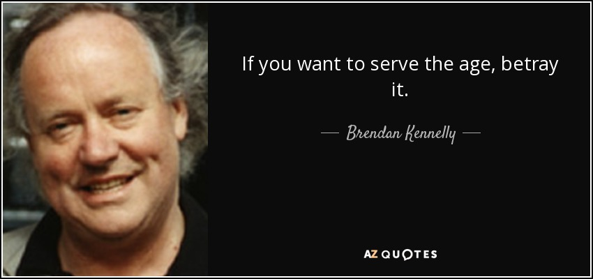 If you want to serve the age, betray it. - Brendan Kennelly