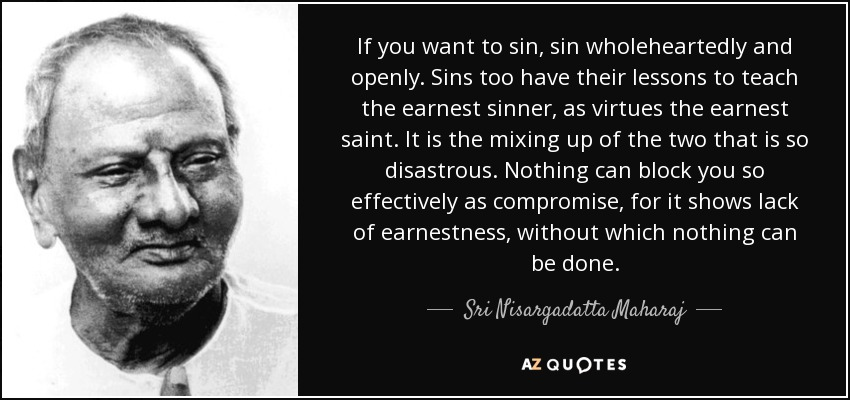 If you want to sin, sin wholeheartedly and openly. Sins too have their lessons to teach the earnest sinner, as virtues the earnest saint. It is the mixing up of the two that is so disastrous. Nothing can block you so effectively as compromise, for it shows lack of earnestness, without which nothing can be done. - Sri Nisargadatta Maharaj