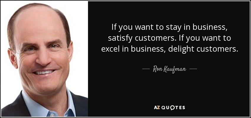 If you want to stay in business, satisfy customers. If you want to excel in business, delight customers. - Ron Kaufman