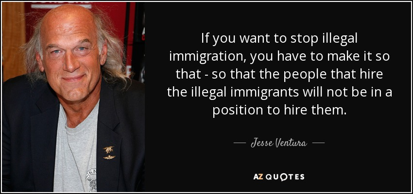 If you want to stop illegal immigration, you have to make it so that - so that the people that hire the illegal immigrants will not be in a position to hire them. - Jesse Ventura