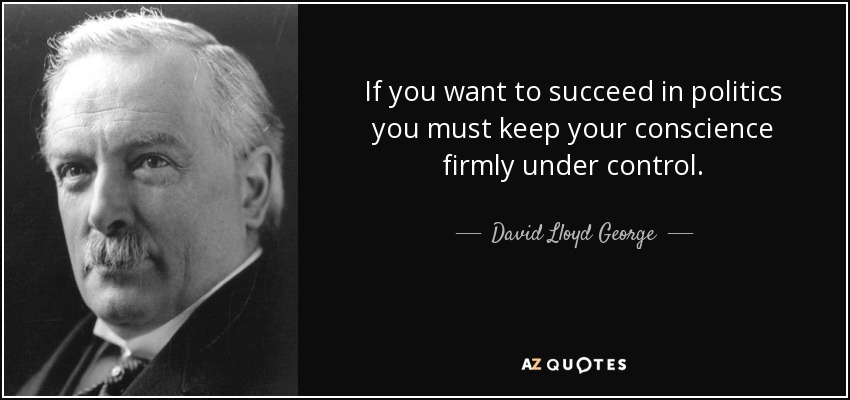 If you want to succeed in politics you must keep your conscience firmly under control. - David Lloyd George