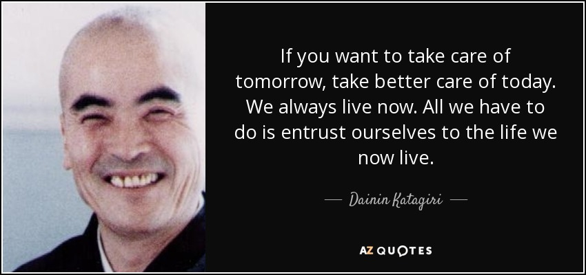 If you want to take care of tomorrow, take better care of today. We always live now. All we have to do is entrust ourselves to the life we now live. - Dainin Katagiri