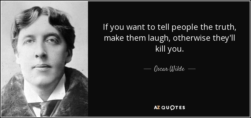 If you want to tell people the truth, make them laugh, otherwise they'll kill you. - Oscar Wilde