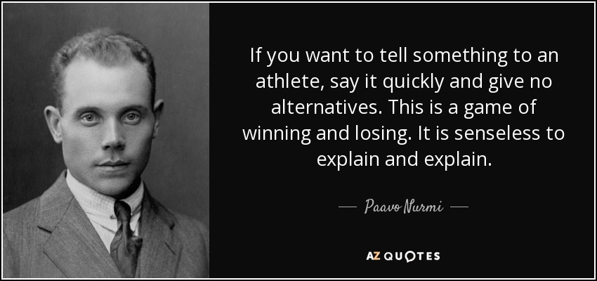 If you want to tell something to an athlete, say it quickly and give no alternatives. This is a game of winning and losing. It is senseless to explain and explain. - Paavo Nurmi