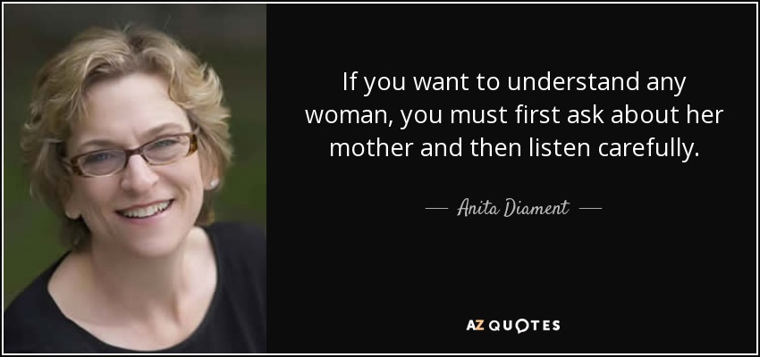 If you want to understand any woman, you must first ask about her mother and then listen carefully. - Anita Diament