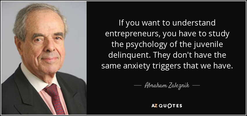 If you want to understand entrepreneurs, you have to study the psychology of the juvenile delinquent. They don't have the same anxiety triggers that we have. - Abraham Zaleznik