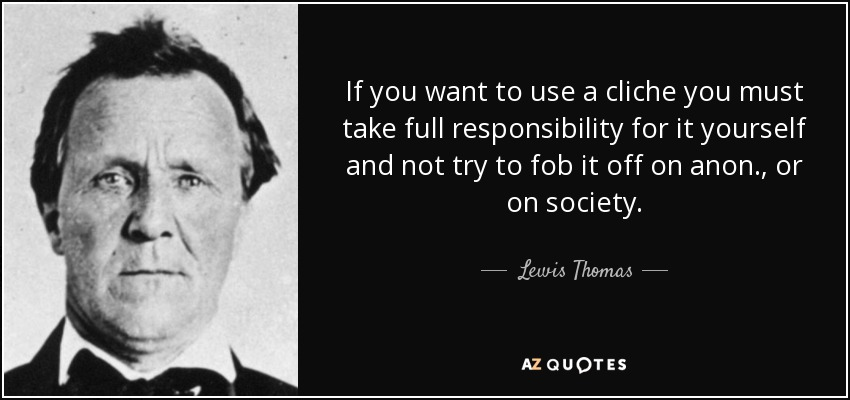 If you want to use a cliche you must take full responsibility for it yourself and not try to fob it off on anon., or on society. - Lewis Thomas