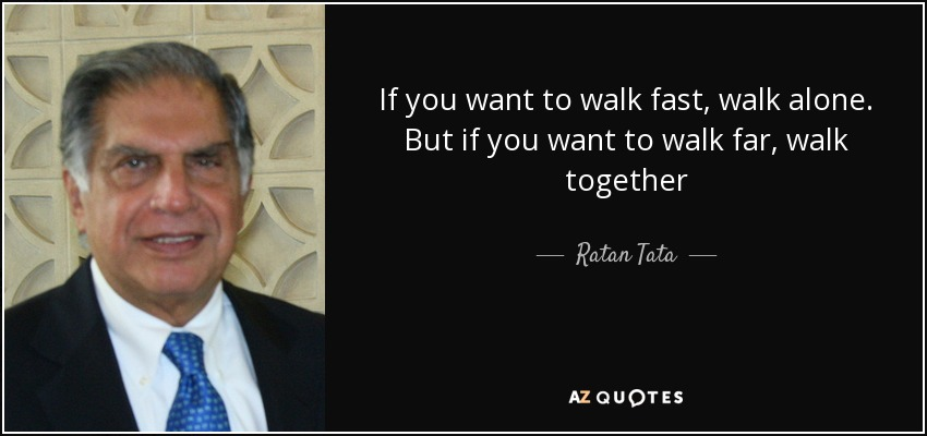 If you want to walk fast, walk alone. But if you want to walk far, walk together - Ratan Tata