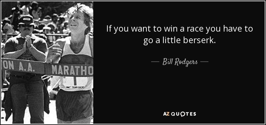 If you want to win a race you have to go a little berserk. - Bill Rodgers