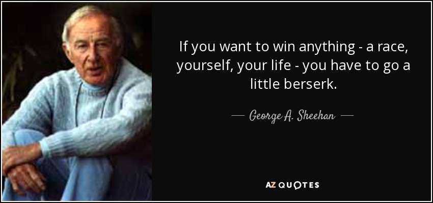 If you want to win anything - a race, yourself, your life - you have to go a little berserk. - George A. Sheehan