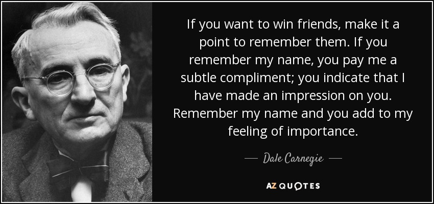 If you want to win friends, make it a point to remember them. If you remember my name, you pay me a subtle compliment; you indicate that I have made an impression on you. Remember my name and you add to my feeling of importance. - Dale Carnegie