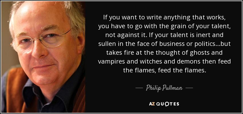 If you want to write anything that works, you have to go with the grain of your talent, not against it. If your talent is inert and sullen in the face of business or politics...but takes fire at the thought of ghosts and vampires and witches and demons then feed the flames, feed the flames. - Philip Pullman