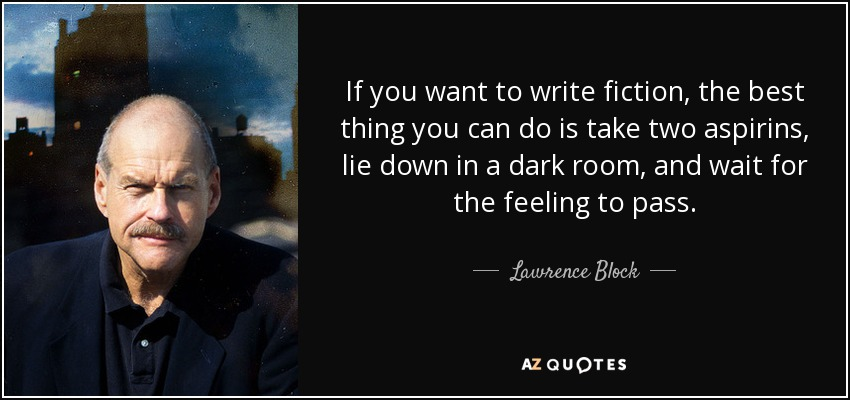 If you want to write fiction, the best thing you can do is take two aspirins, lie down in a dark room, and wait for the feeling to pass. - Lawrence Block