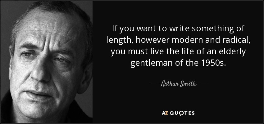 If you want to write something of length, however modern and radical, you must live the life of an elderly gentleman of the 1950s. - Arthur Smith