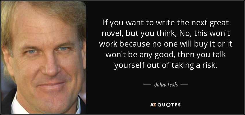 If you want to write the next great novel, but you think, No, this won't work because no one will buy it or it won't be any good, then you talk yourself out of taking a risk. - John Tesh