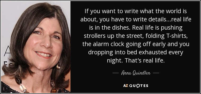 If you want to write what the world is about, you have to write details...real life is in the dishes. Real life is pushing strollers up the street, folding T-shirts, the alarm clock going off early and you dropping into bed exhausted every night. That's real life. - Anna Quindlen