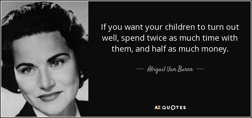 If you want your children to turn out well, spend twice as much time with them, and half as much money. - Abigail Van Buren