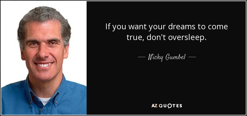 If you want your dreams to come true, don't oversleep. - Nicky Gumbel