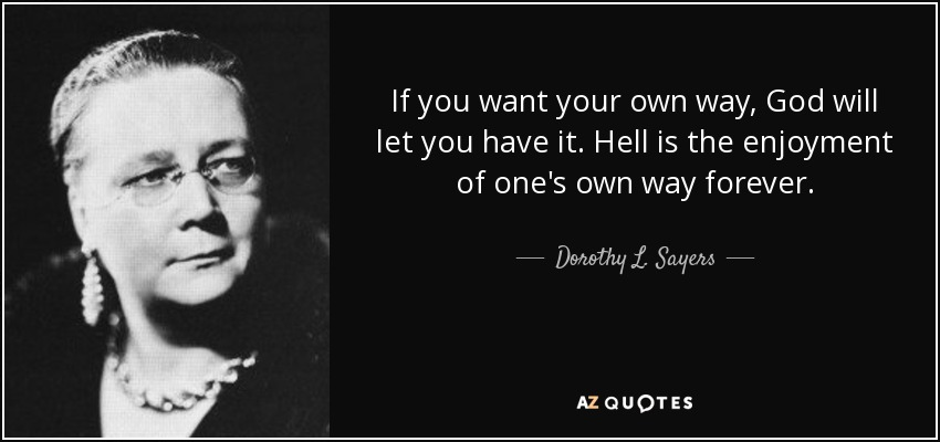 If you want your own way, God will let you have it. Hell is the enjoyment of one's own way forever. - Dorothy L. Sayers
