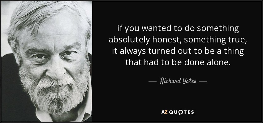 if you wanted to do something absolutely honest, something true, it always turned out to be a thing that had to be done alone. - Richard Yates
