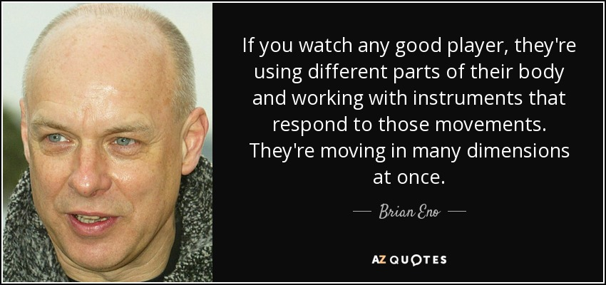 If you watch any good player, they're using different parts of their body and working with instruments that respond to those movements. They're moving in many dimensions at once. - Brian Eno