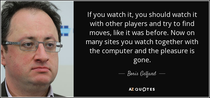 If you watch it, you should watch it with other players and try to find moves, like it was before. Now on many sites you watch together with the computer and the pleasure is gone. - Boris Gelfand